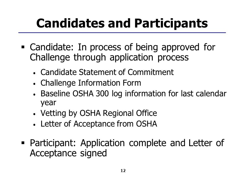 12 Candidates and Participants  Candidate: In process of being approved for Challenge through application process Candidate Statement of Commitment Challenge Information Form Baseline OSHA 300 log information for last calendar year Vetting by OSHA Regional Office Letter of Acceptance from OSHA  Participant: Application complete and Letter of Acceptance signed