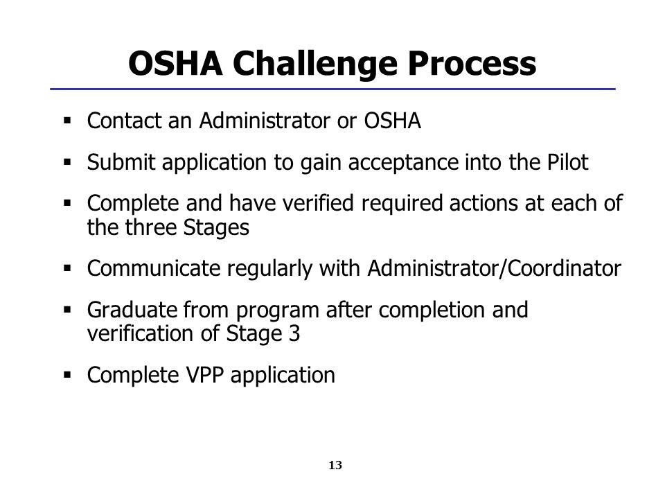 13 OSHA Challenge Process  Contact an Administrator or OSHA  Submit application to gain acceptance into the Pilot  Complete and have verified requi