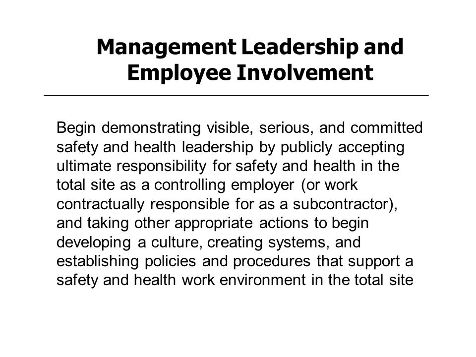Management Leadership and Employee Involvement Begin demonstrating visible, serious, and committed safety and health leadership by publicly accepting ultimate responsibility for safety and health in the total site as a controlling employer (or work contractually responsible for as a subcontractor), and taking other appropriate actions to begin developing a culture, creating systems, and establishing policies and procedures that support a safety and health work environment in the total site