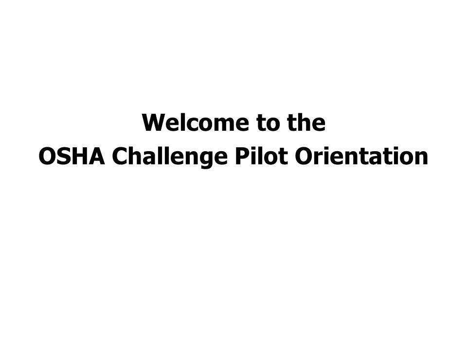 Welcome to the OSHA Challenge Pilot Orientation