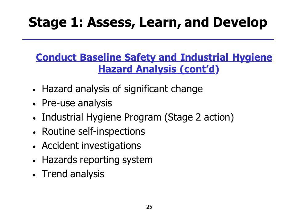 25 Stage 1: Assess, Learn, and Develop Conduct Baseline Safety and Industrial Hygiene Hazard Analysis (cont'd) Hazard analysis of significant change Pre-use analysis Industrial Hygiene Program (Stage 2 action) Routine self-inspections Accident investigations Hazards reporting system Trend analysis