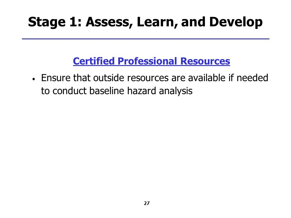 27 Stage 1: Assess, Learn, and Develop Certified Professional Resources Ensure that outside resources are available if needed to conduct baseline hazard analysis