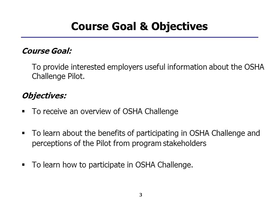 3 Course Goal & Objectives Course Goal: To provide interested employers useful information about the OSHA Challenge Pilot. Objectives:  To receive an