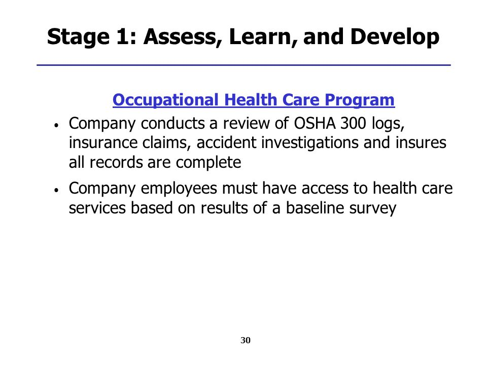 30 Stage 1: Assess, Learn, and Develop Occupational Health Care Program Company conducts a review of OSHA 300 logs, insurance claims, accident investigations and insures all records are complete Company employees must have access to health care services based on results of a baseline survey