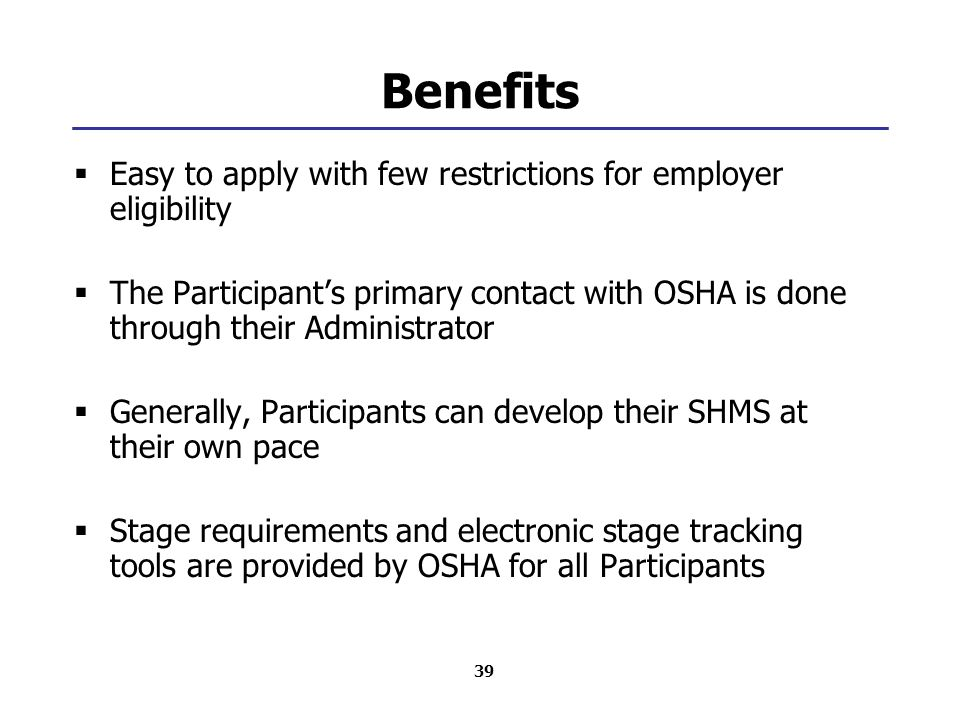 39 Benefits  Easy to apply with few restrictions for employer eligibility  The Participant's primary contact with OSHA is done through their Administrator  Generally, Participants can develop their SHMS at their own pace  Stage requirements and electronic stage tracking tools are provided by OSHA for all Participants