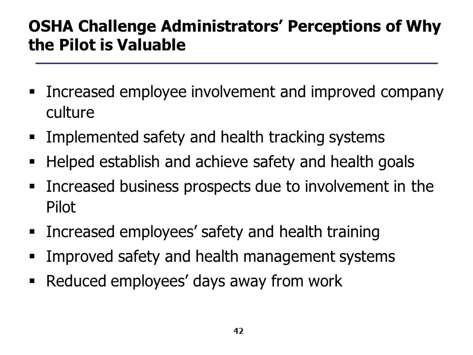 42 OSHA Challenge Administrators' Perceptions of Why the Pilot is Valuable  Increased employee involvement and improved company culture  Implemented