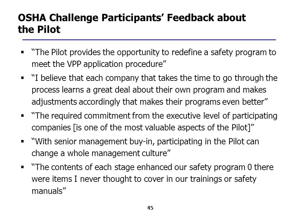 45 OSHA Challenge Participants' Feedback about the Pilot  The Pilot provides the opportunity to redefine a safety program to meet the VPP application procedure  I believe that each company that takes the time to go through the process learns a great deal about their own program and makes adjustments accordingly that makes their programs even better  The required commitment from the executive level of participating companies [is one of the most valuable aspects of the Pilot]  With senior management buy-in, participating in the Pilot can change a whole management culture  The contents of each stage enhanced our safety program 0 there were items I never thought to cover in our trainings or safety manuals