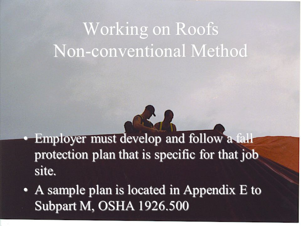 Working on Roofs Non-conventional Method Employer must develop and follow a fall protection plan that is specific for that job site.Employer must develop and follow a fall protection plan that is specific for that job site.