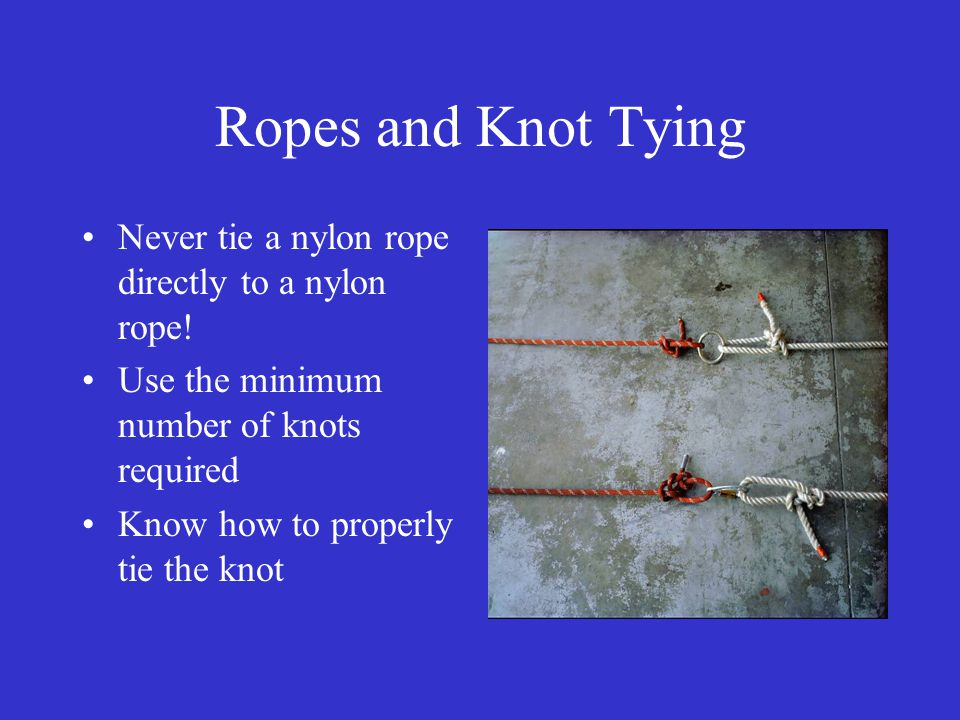 Ropes and Knot Tying Never tie a nylon rope directly to a nylon rope.