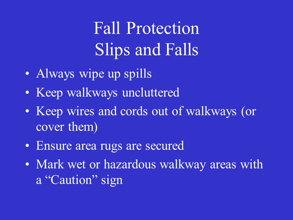 Fall Protection Slips and Falls Always wipe up spills Keep walkways uncluttered Keep wires and cords out of walkways (or cover them) Ensure area rugs are secured Mark wet or hazardous walkway areas with a Caution sign