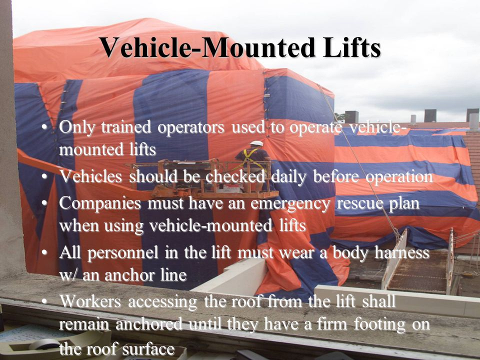 Vehicle-Mounted Lifts Only trained operators used to operate vehicle- mounted liftsOnly trained operators used to operate vehicle- mounted lifts Vehicles should be checked daily before operationVehicles should be checked daily before operation Companies must have an emergency rescue plan when using vehicle-mounted liftsCompanies must have an emergency rescue plan when using vehicle-mounted lifts All personnel in the lift must wear a body harness w/ an anchor lineAll personnel in the lift must wear a body harness w/ an anchor line Workers accessing the roof from the lift shall remain anchored until they have a firm footing on the roof surfaceWorkers accessing the roof from the lift shall remain anchored until they have a firm footing on the roof surface