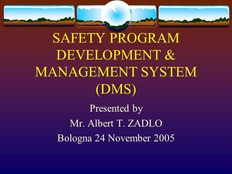 SAFETY PROGRAM DEVELOPMENT & MANAGEMENT SYSTEM (DMS) Presented by Mr. Albert T. ZADLO Bologna 24 November 2005