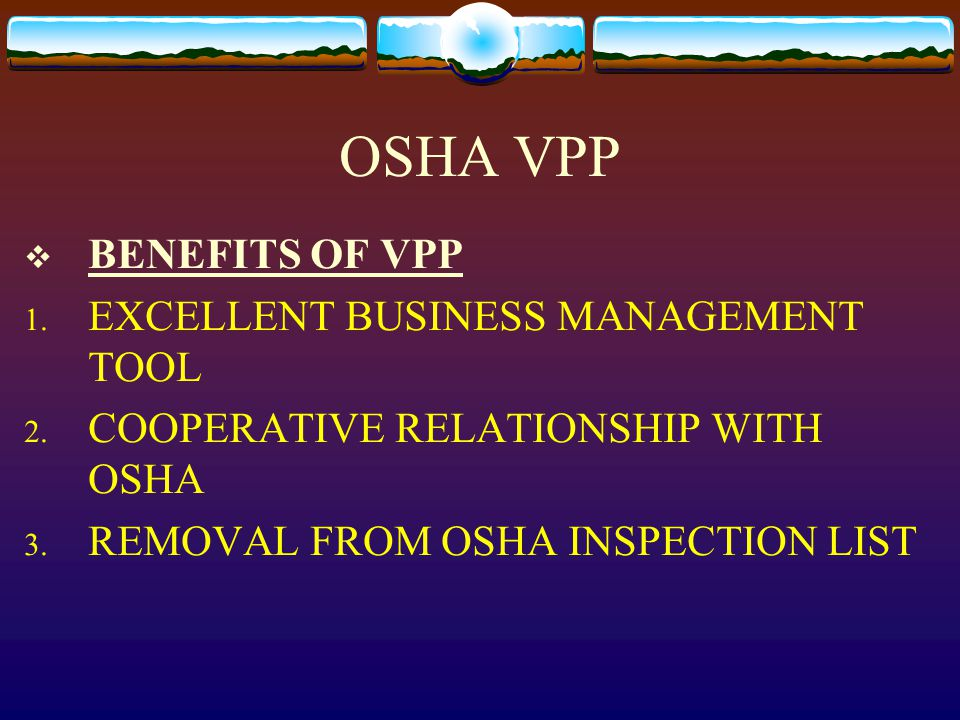 OSHA VPP  BENEFITS OF VPP 1. EXCELLENT BUSINESS MANAGEMENT TOOL 2. COOPERATIVE RELATIONSHIP WITH OSHA 3. REMOVAL FROM OSHA INSPECTION LIST