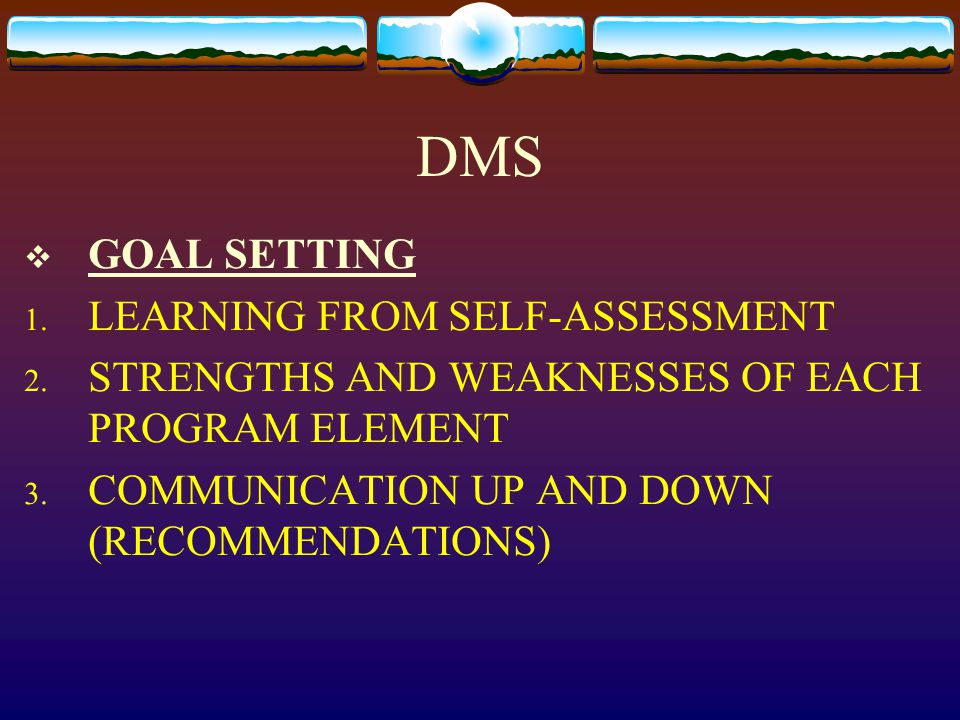 DMS  GOAL SETTING 1. LEARNING FROM SELF-ASSESSMENT 2. STRENGTHS AND WEAKNESSES OF EACH PROGRAM ELEMENT 3. COMMUNICATION UP AND DOWN (RECOMMENDATIONS)