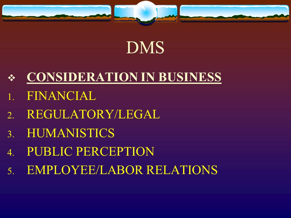 DMS  CONSIDERATION IN BUSINESS 1. FINANCIAL 2. REGULATORY/LEGAL 3. HUMANISTICS 4. PUBLIC PERCEPTION 5. EMPLOYEE/LABOR RELATIONS