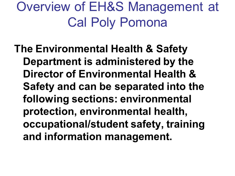 Overview of EH&S Management at Cal Poly Pomona The Environmental Health & Safety Department is administered by the Director of Environmental Health & Safety and can be separated into the following sections: environmental protection, environmental health, occupational/student safety, training and information management.