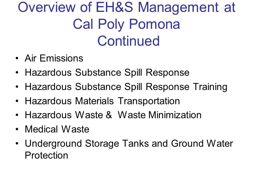 Overview of EH&S Management at Cal Poly Pomona Continued Air Emissions Hazardous Substance Spill Response Hazardous Substance Spill Response Training Hazardous Materials Transportation Hazardous Waste & Waste Minimization Medical Waste Underground Storage Tanks and Ground Water Protection
