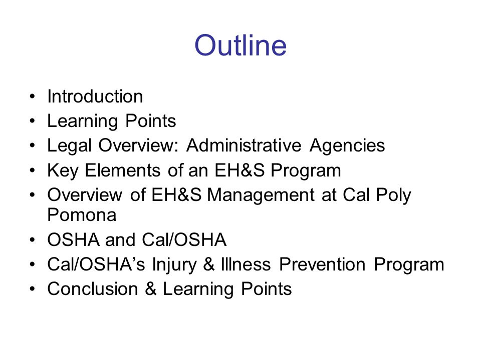 Outline Introduction Learning Points Legal Overview: Administrative Agencies Key Elements of an EH&S Program Overview of EH&S Management at Cal Poly Pomona OSHA and Cal/OSHA Cal/OSHA's Injury & Illness Prevention Program Conclusion & Learning Points