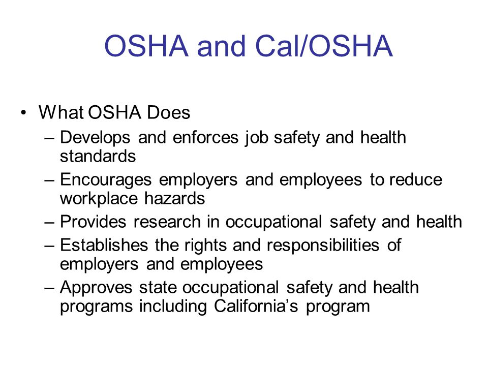 OSHA and Cal/OSHA What OSHA Does –Develops and enforces job safety and health standards –Encourages employers and employees to reduce workplace hazards –Provides research in occupational safety and health –Establishes the rights and responsibilities of employers and employees –Approves state occupational safety and health programs including California's program