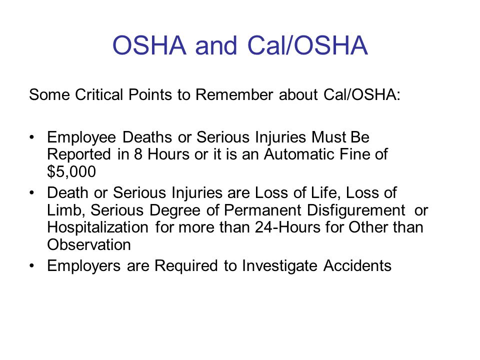 OSHA and Cal/OSHA Some Critical Points to Remember about Cal/OSHA: Employee Deaths or Serious Injuries Must Be Reported in 8 Hours or it is an Automatic Fine of $5,000 Death or Serious Injuries are Loss of Life, Loss of Limb, Serious Degree of Permanent Disfigurement or Hospitalization for more than 24-Hours for Other than Observation Employers are Required to Investigate Accidents