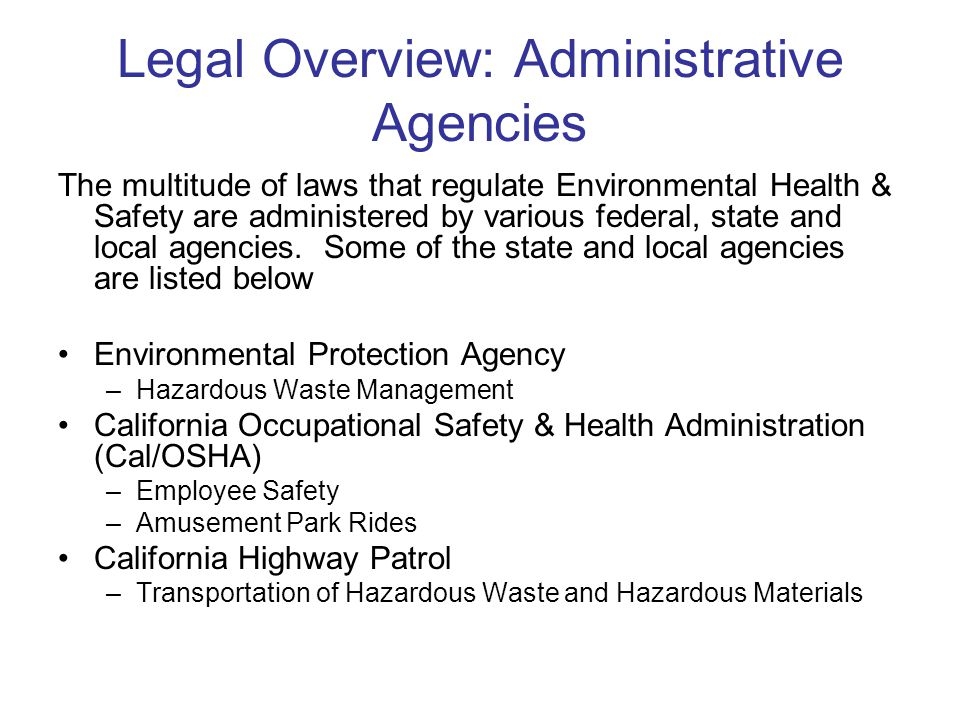 Legal Overview: Administrative Agencies The multitude of laws that regulate Environmental Health & Safety are administered by various federal, state and local agencies.