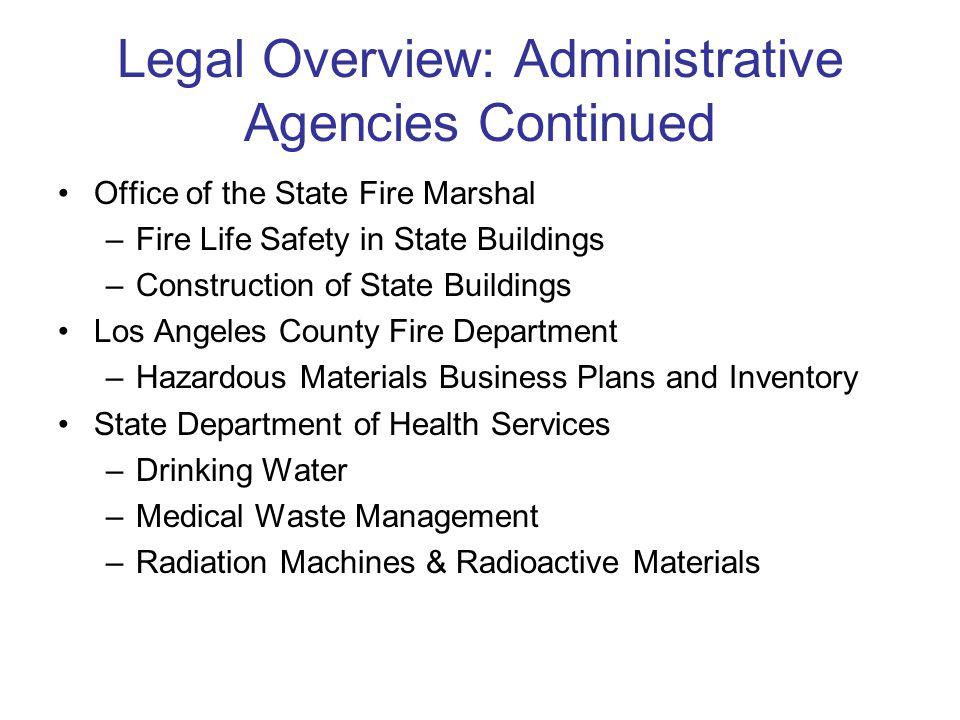 Legal Overview: Administrative Agencies Continued Office of the State Fire Marshal –Fire Life Safety in State Buildings –Construction of State Buildings Los Angeles County Fire Department –Hazardous Materials Business Plans and Inventory State Department of Health Services –Drinking Water –Medical Waste Management –Radiation Machines & Radioactive Materials