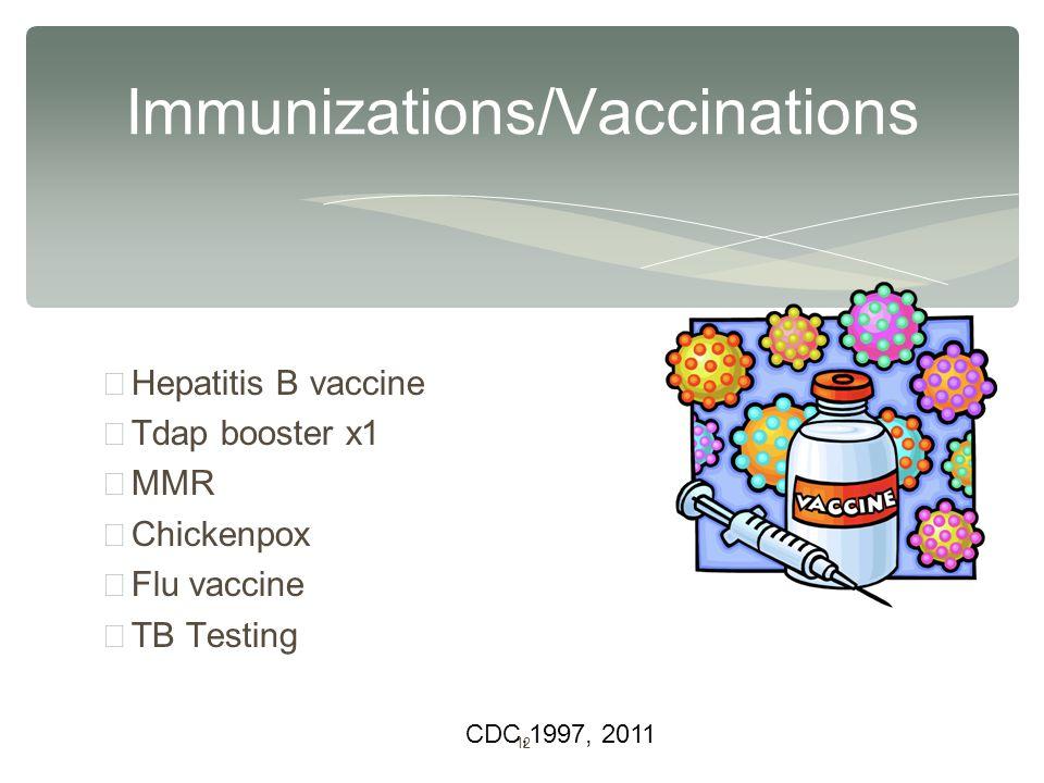 12 ∗ Hepatitis B vaccine ∗ Tdap booster x1 ∗ MMR ∗ Chickenpox ∗ Flu vaccine ∗ TB Testing Immunizations/Vaccinations CDC,1997, 2011