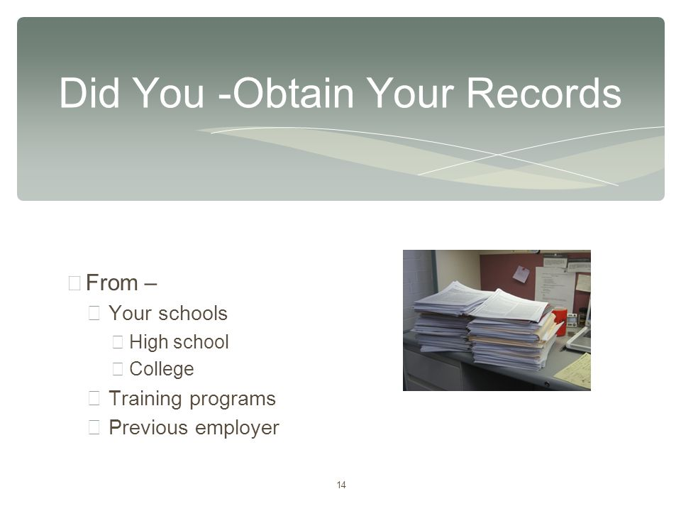 14 ∗ From – ∗ Your schools ∗ High school ∗ College ∗ Training programs ∗ Previous employer Did You -Obtain Your Records