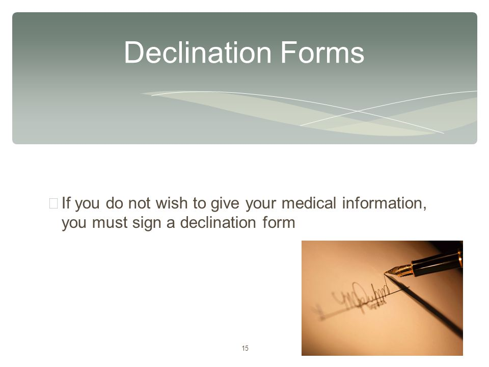 15 ∗ If you do not wish to give your medical information, you must sign a declination form Declination Forms