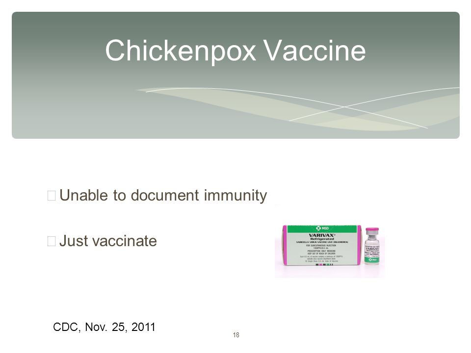18 ∗ Unable to document immunity ∗ Just vaccinate Chickenpox Vaccine CDC, Nov. 25, 2011
