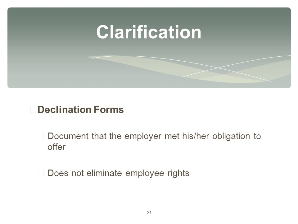 21 ∗ Declination Forms ∗ Document that the employer met his/her obligation to offer ∗ Does not eliminate employee rights Clarification