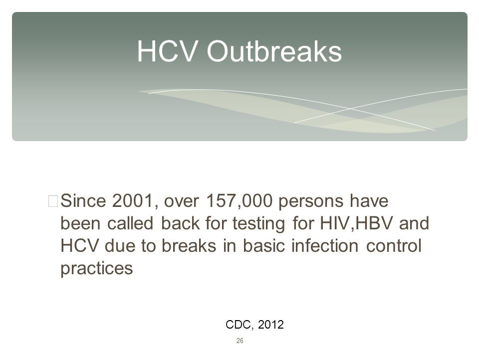 26 ∗ Since 2001, over 157,000 persons have been called back for testing for HIV,HBV and HCV due to breaks in basic infection control practices HCV Out
