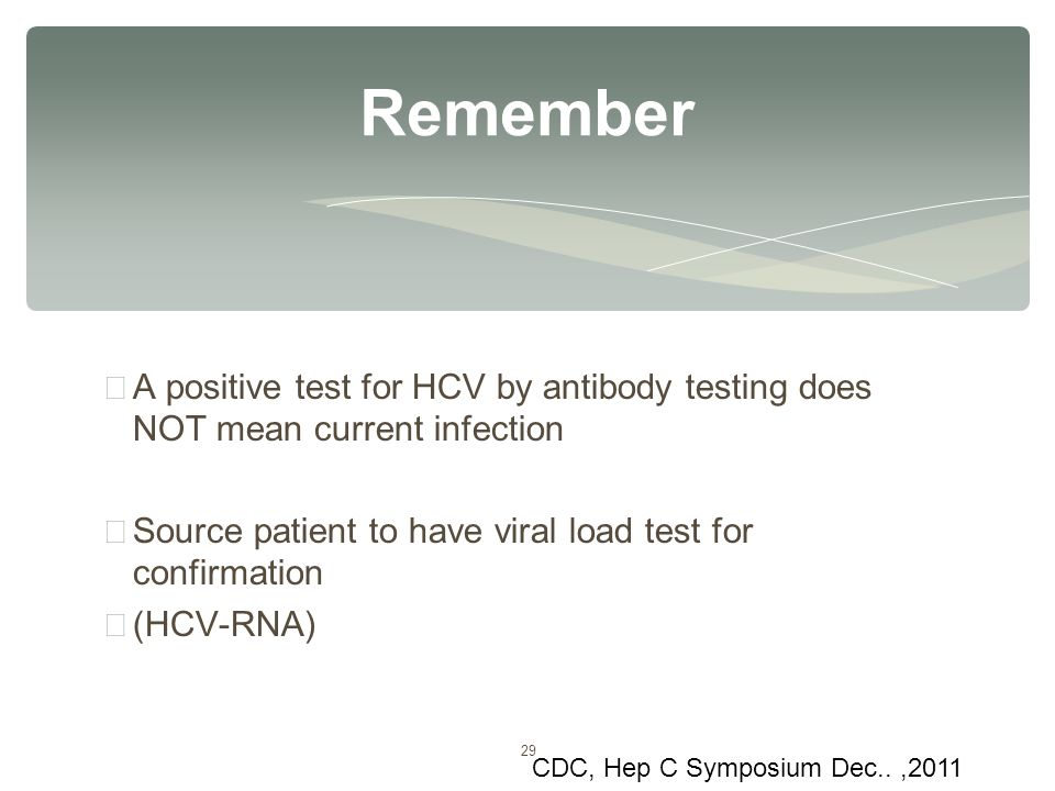 29 ∗ A positive test for HCV by antibody testing does NOT mean current infection ∗ Source patient to have viral load test for confirmation ∗ (HCV-RNA)
