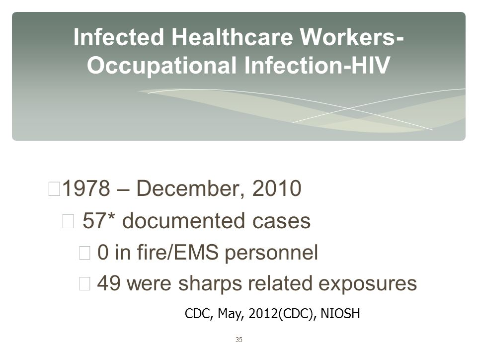 35 ∗ 1978 – December, 2010 ∗ 57* documented cases ∗ 0 in fire/EMS personnel ∗ 49 were sharps related exposures Infected Healthcare Workers- Occupation