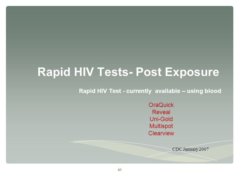 41 Rapid HIV Tests- Post Exposure Rapid HIV Test - currently available – using blood OraQuick Reveal Uni-Gold Multispot Clearview 41 CDC January 2007