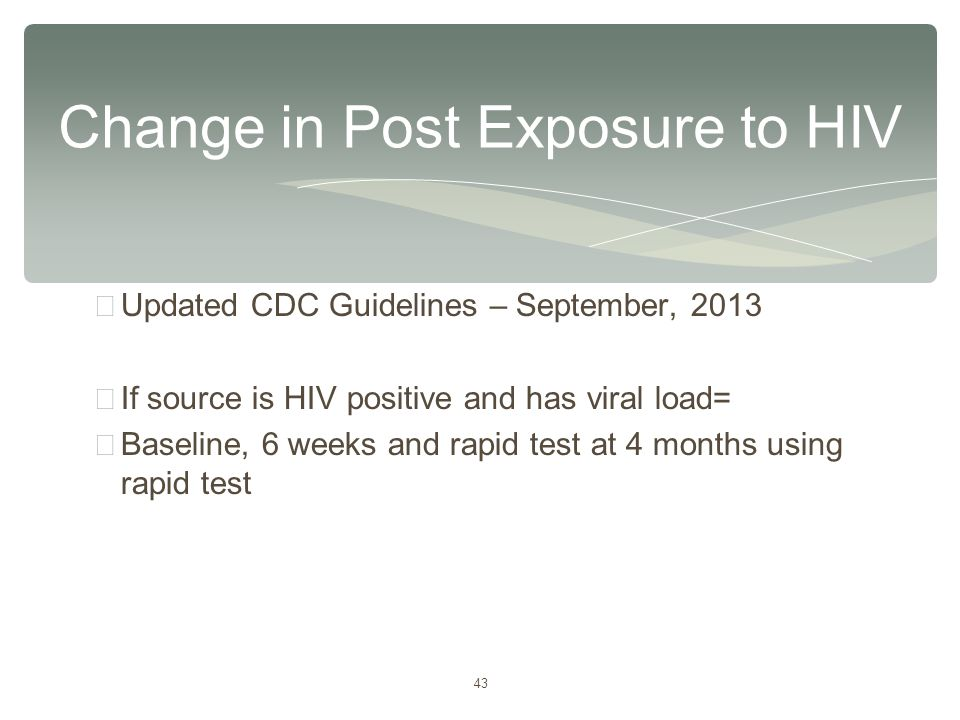 43 ∗ Updated CDC Guidelines – September, 2013 ∗ If source is HIV positive and has viral load= ∗ Baseline, 6 weeks and rapid test at 4 months using rap