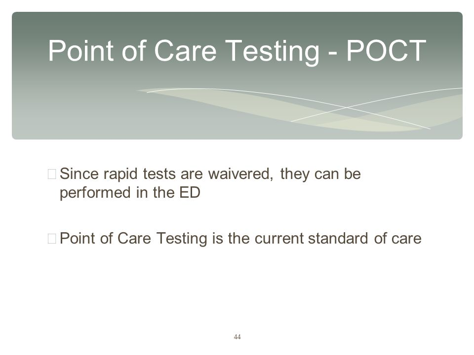 44 ∗ Since rapid tests are waivered, they can be performed in the ED ∗ Point of Care Testing is the current standard of care Point of Care Testing - P