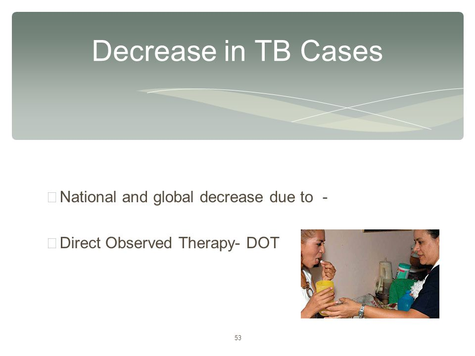 53 ∗ National and global decrease due to - ∗ Direct Observed Therapy- DOT Decrease in TB Cases