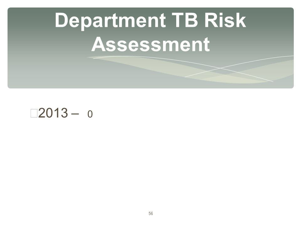 56 ∗ 2013 – 0 Department TB Risk Assessment
