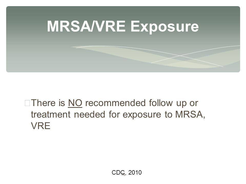 78 ∗ There is NO recommended follow up or treatment needed for exposure to MRSA, VRE MRSA/VRE Exposure CDC, 2010