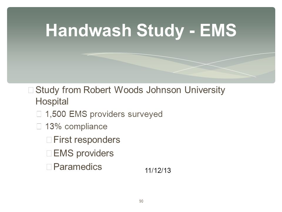 90 ∗ Study from Robert Woods Johnson University Hospital ∗ 1,500 EMS providers surveyed ∗ 13% compliance ∗ First responders ∗ EMS providers ∗ Paramedi