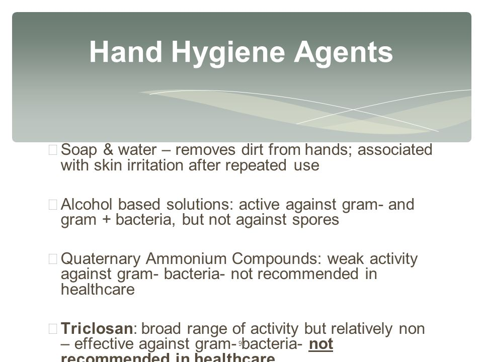 91 ∗ Soap & water – removes dirt from hands; associated with skin irritation after repeated use ∗ Alcohol based solutions: active against gram- and gr