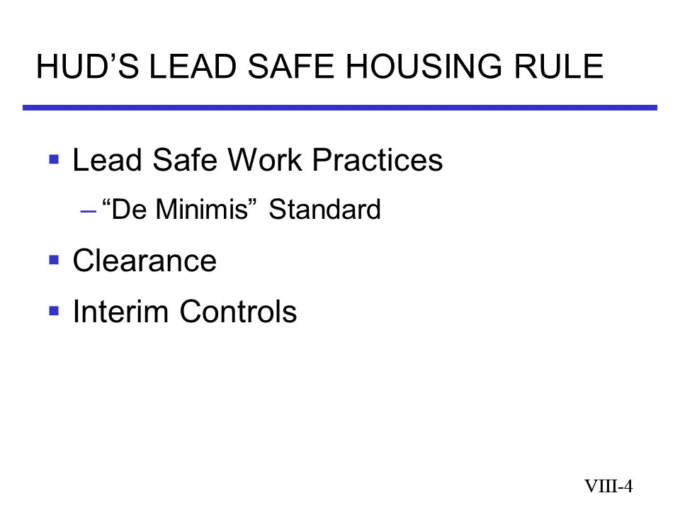 VIII-4 HUD'S LEAD SAFE HOUSING RULE VIII-4  Lead Safe Work Practices – De Minimis Standard  Clearance  Interim Controls