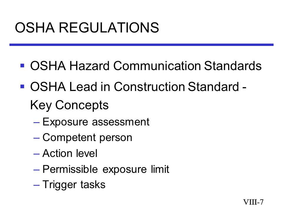 VIII-7 OSHA REGULATIONS VIII-7  OSHA Hazard Communication Standards  OSHA Lead in Construction Standard - Key Concepts –Exposure assessment –Competent person –Action level –Permissible exposure limit –Trigger tasks