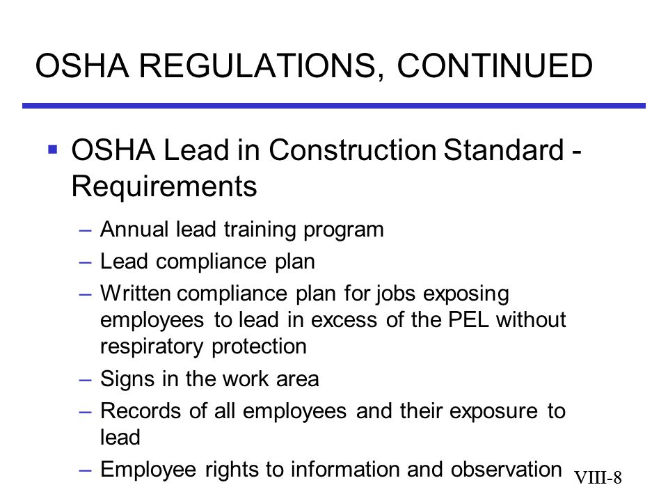 VIII-8 OSHA REGULATIONS, CONTINUED VIII-8  OSHA Lead in Construction Standard - Requirements –Annual lead training program –Lead compliance plan –Written compliance plan for jobs exposing employees to lead in excess of the PEL without respiratory protection –Signs in the work area –Records of all employees and their exposure to lead –Employee rights to information and observation