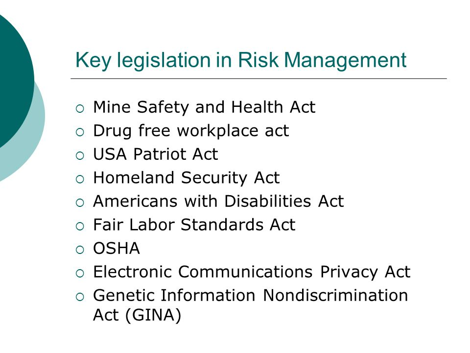 Key legislation in Risk Management  Mine Safety and Health Act  Drug free workplace act  USA Patriot Act  Homeland Security Act  Americans with D
