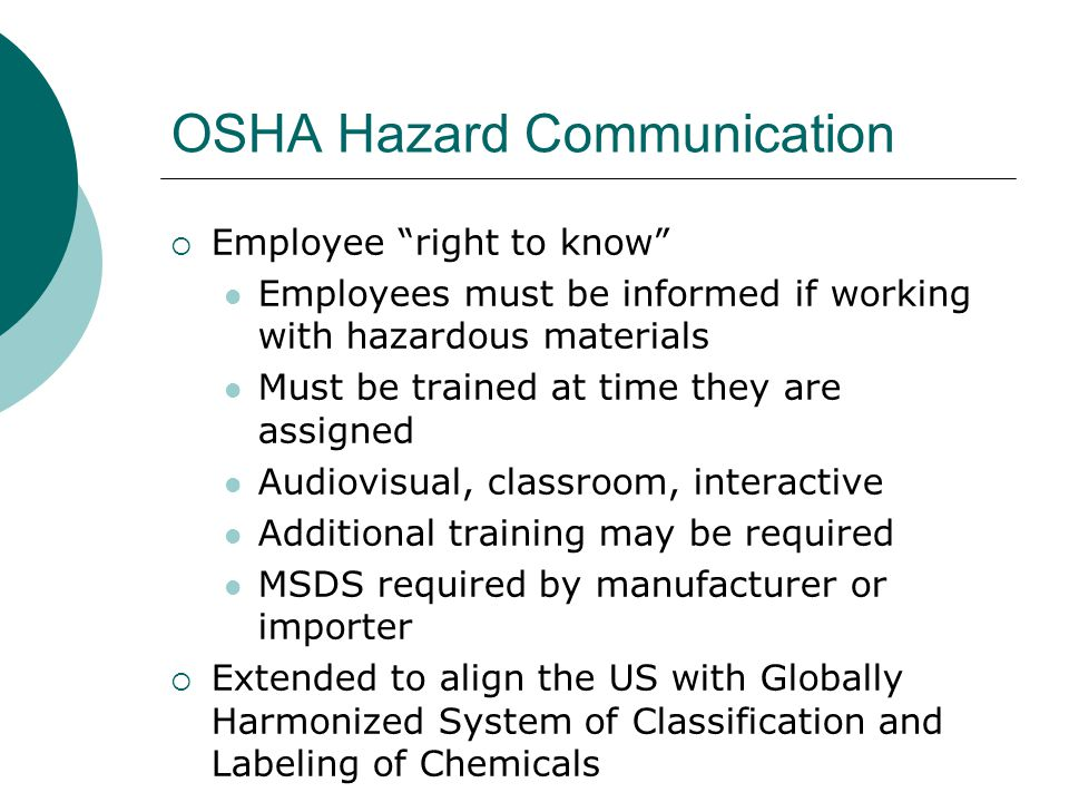 "OSHA Hazard Communication  Employee ""right to know"" Employees must be informed if working with hazardous materials Must be trained at time they are a"