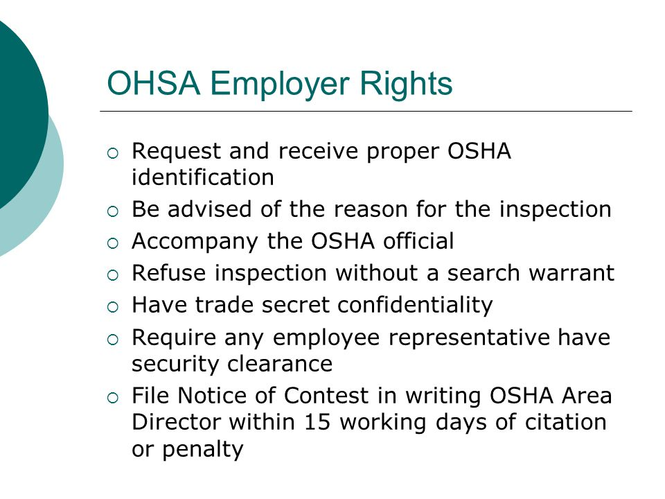 OHSA Employer Rights  Request and receive proper OSHA identification  Be advised of the reason for the inspection  Accompany the OSHA official  Re