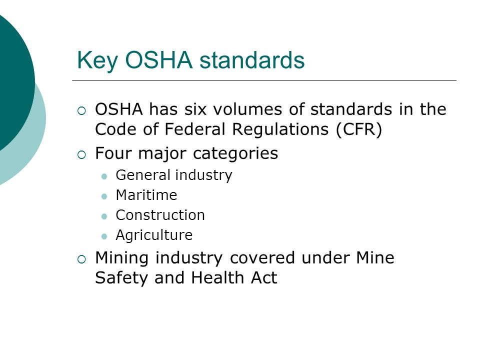 Key OSHA standards  OSHA has six volumes of standards in the Code of Federal Regulations (CFR)  Four major categories General industry Maritime Cons