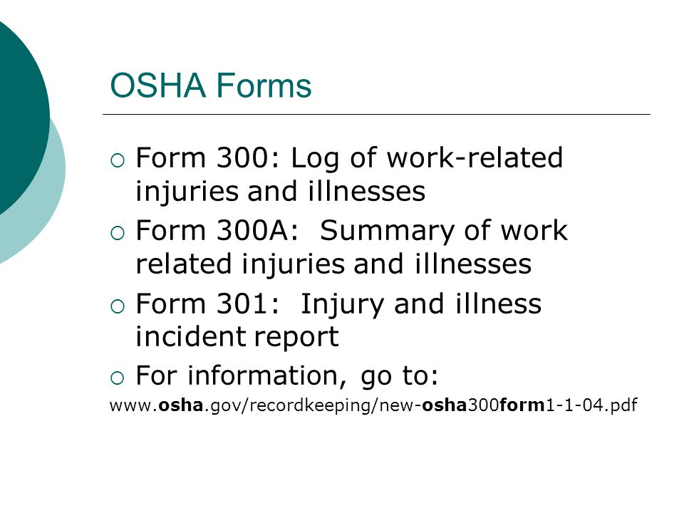 OSHA Forms  Form 300: Log of work-related injuries and illnesses  Form 300A: Summary of work related injuries and illnesses  Form 301: Injury and i